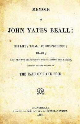 Memoir of John Yates Beall  His Life; Trial, Correspondence; Diary; And Private Manuscript Found Among His Papers, Including His Own Account of the Raid on Lake Erie.