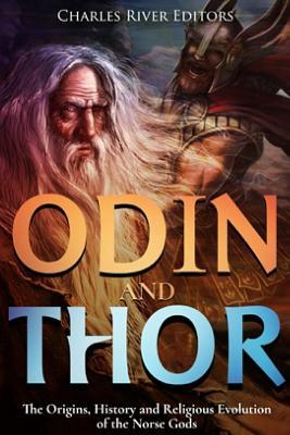 Odin and Thor : The Origins, History and Religious Evolution of the Norse Gods