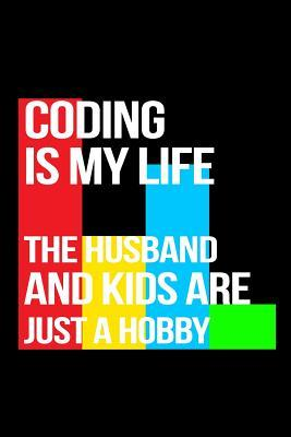 Coding Is My Life the Husband and Kids Are Just a Hobby  Journals to Write in
