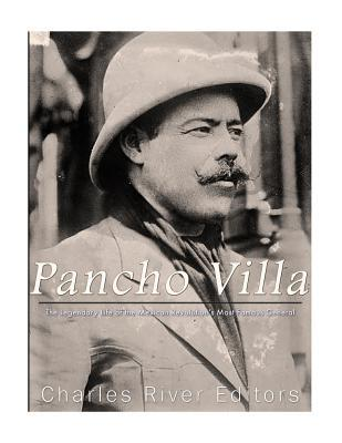 Pancho Villa  The Legendary Life of the Mexican Revolution's Most Famous General