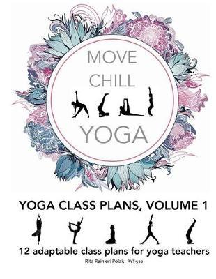 Move Chill Yoga - Yoga Class Plans, Vol I : 12 Adaptable Class Plans for Yoga Teachers, and More