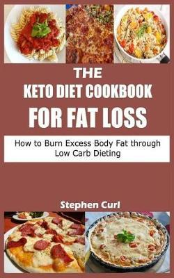 The Keto Diet Cookbook for Fat Loss : How to Burn Excess Body Fat Through Low Carb Dieting – Stephen Curl