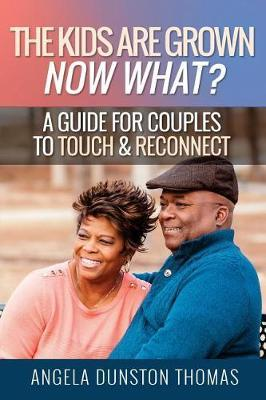The Kids Are Grown, Now What? : A Guide for Couples to Touch & Reconnect – Angela Dunston Thomas
