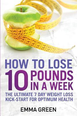 How to Lose 10 Pounds in a Week : The Ultimate 7 Day Weight Loss Kick-Start for Optimum Health