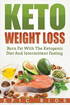Keto Weight Loss : Burn Fat with the Ketogenic Diet and Intermittent Fasting