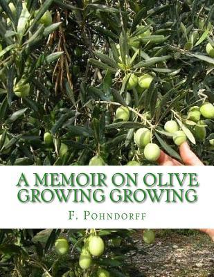 A Memoir on Olive Growing Growing  Read Before the State Horticultural Society, Granger Hall, San Francisco, February 29th, 1884
