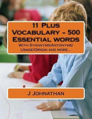 11 Plus Vocabulary - 500 Essential Words : With Synonyms/Antonyms/Usage/Origin and More...