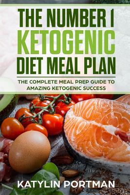 The Number 1 Ketogenic Diet Meal Plan : The Complete Meal Prep Guide to Amazing Ketogenic Success – Katylin Portman