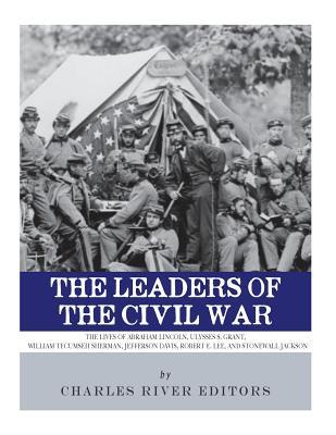The Leaders of the Civil War  The Lives of Abraham Lincoln, Ulysses S. Grant, William Tecumseh Sherman, Jefferson Davis, Robert E. Lee, and Stonewall Jackson