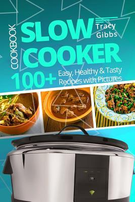 Slow Cooker Cookbook  100+ Easy, Healthy, Tasty Recipes with Pictures