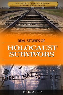 Real Stories of Holocaust Survivors  True Stories of Those Who Survived Auschwitz and Holocaust