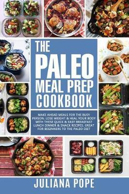 The Paleo Meal Prep Cookbook : Make Ahead Meals for the Busy Person. Lose Weight & Heal Your Body with These Quick & Easy Breakfast Lunch Dinner & Snack Recipes. Great for Beginners to the Paleo Diet