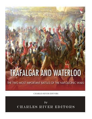 Trafalgar and Waterloo  The Two Most Important Battles of the Napoleonic Wars