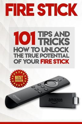 Fire Stick  How to Unlock the True Potential of Your Fire Stick Plus 101 Tips and Tricks! (Streaming Devices, Amazon Fire TV Stick User Guide, How to Use Fire Stick)