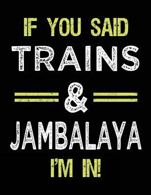 If You Said Trains & Jambalaya I'm in  Blank Sketch, Draw and Doodle Book