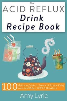 The Acid Reflux Drink Recipe Book : 100 Delicious Drinks to Prevent and Provide Relief from Acid Reflux, Gerd and Heartburn