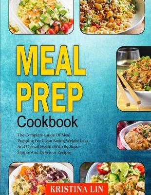 Meal Prep Cookbook : The Complete Guide of Meal Prepping for Clean Eating Weight Loss and Overall Health with 89 Super Simple and Delicious Recipes