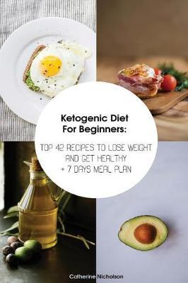 Ketogenic Diet for Beginners : Top 42 Recipes to Lose Weight and Get Healthy + 7 Days Meal Plan: (Meal Prep, Ketogenic Diet, Ketogenic Recipes)
