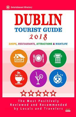 Dublin Tourist Guide 2018  Most Recommended Shops, Restaurants, Entertainment and Nightlife for Travelers in Dublin (City Tourist Guide 2018)