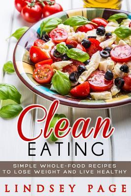 Clean Eating : Simple Whole-Food Recipes to Lose Weight and Live Healthy – Lindsey Page
