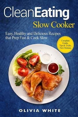 Clean Eating Slow Cooker : Easy, Healthy and Delicious Recipes That Prep Fast & Cook Slow, Complete Guide, Tips & Tricks, New Release – Olivia White