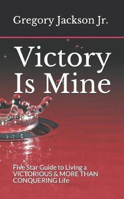 Victory Is Mine  Five Star Guide to Living a VICTORIOUS & MORE THAN CONQUERING Life