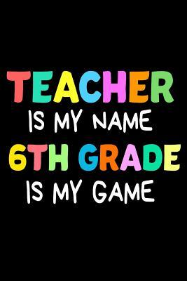 Teacher Is My Name 6th Grade Is My Game : Funny Sixth Grade Teacher's Gift Sketchbook