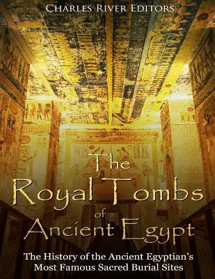 The Royal Tombs of Ancient Egypt  The History of the Ancient Egyptians' Most Famous Sacred Burial Sites