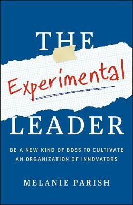 The Experimental Leader : Be a New Kind of Boss to Cultivate an Organization of Innovators
