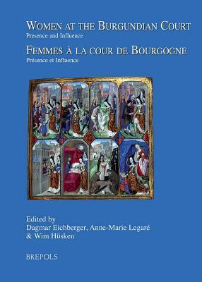 Women at the Burgundian Court : Presence and Influence = Femmes Aa La Cour De Bourgogne : Praesence Et Influence
