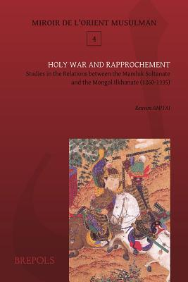 Mom 04 Holy War and Rapprochement, Amitai: Studies in the Relations Between the Mamluk Sultanate and the Mongol Ilkhanate (1260-1335)
