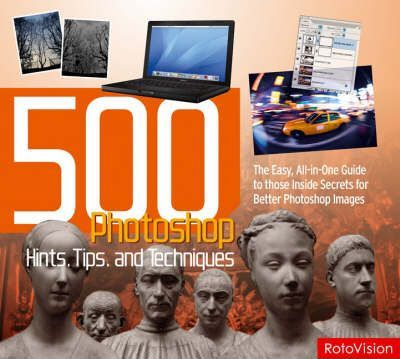 500 Photoshop Hints, Tips and Techniques: The Easy, All-in-one Guide to Those Inside Secrets for Better Photoshop Images