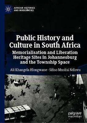 Public History and Culture in South Africa  Memorialisation and Liberation Heritage Sites in Johannesburg and the Township Space