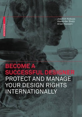 Become a Successful Designer - Protect and Manage Your Design Rights Internationally: Protect and Manage Your Design Rights Internationally