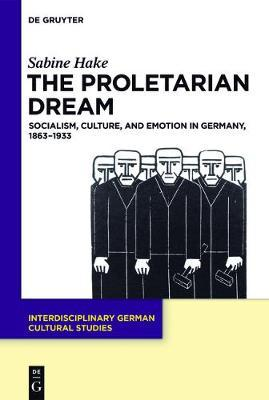 The Proletarian Dream  Socialism, Culture, and Emotion in Germany, 1863-1933