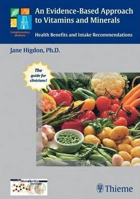 An Evidence-Based Approach to Vitamins and Minerals - Jane Higdon, Victoria J. Drake, Linus Pauling Institute, Oregon State University