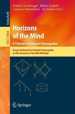 Horizons of the Mind. A Tribute to Prakash Panangaden  Essays Dedicated to Prakash Panangaden on the Occasion of His 60th Birthday