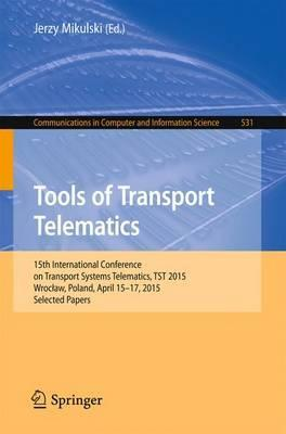 Tools of Transport Telematics  15th International Conference on TransportSystems Telematics, TST 2015, Wroclaw, Poland, April 15-17, 2015. Selected Papers