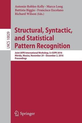Structural, Syntactic, and Statistical Pattern Recognition: Joint IAPR International Workshop, S+SSPR 2016, Merida, Mexico, November 29 - December 2, 2016, Proceedings