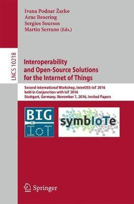 Interoperability and Open-Source Solutions for the Internet of Things 2017: Second International Workshop, InterOSS-IoT 2016, Held in Conjunction with Iot 2016, Stuttgart, Germany, November 7, 2016, Invited Papers