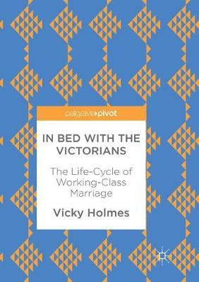 In Bed with the Victorians  The Life-Cycle of Working-Class Marriage