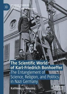 The Scientific World of Karl-Friedrich Bonhoeffer  The Entanglement of Science, Religion, and Politics in Nazi Germany