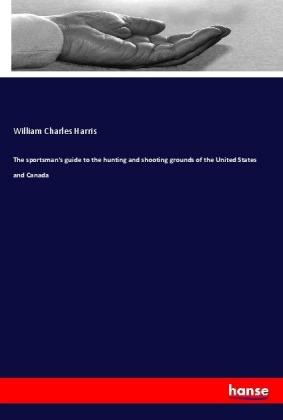 The sportsman's guide to the hunting and shooting grounds of the United States and Canada