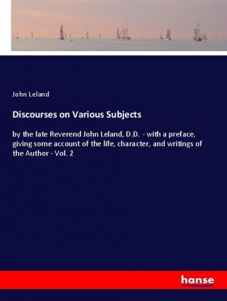 Discourses on Various Subjects  by the late Reverend John Leland, D.D. - with a preface, giving some account of the life, character, and writings of the Author - Vol. 2