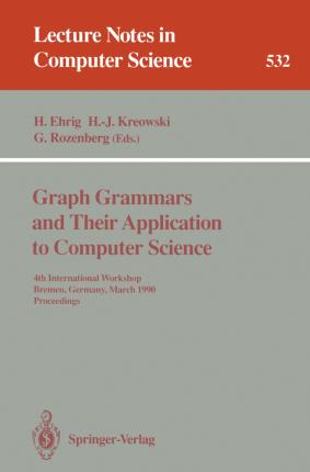 Graph Grammars and Their Application to Computer Science : 4th International Workshop, Bremen, Germany, March 5-9, 1990. Proceedings