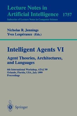 Intelligent Agents: Agent Theories, Architectures, and Languages v. 6: 6th International Workshop, Atal'99 Orlando, Florida, USA, July 15-17, 1999 Proceedings