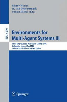 Environments for Multi-Agent Systems III: v. 3: Third International Workshop, E4mas 2006, Hakodate, Japan, May 8, 2006, Selected Revised and Invited Papers