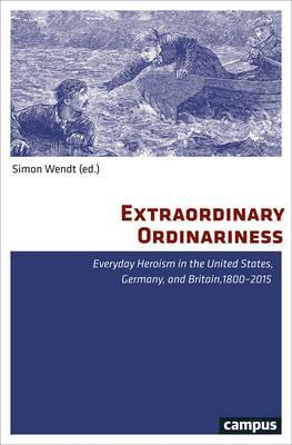 Extraordinary Ordinariness  Everyday Heroism in the United States, Germany, and Britain, 1800-2015