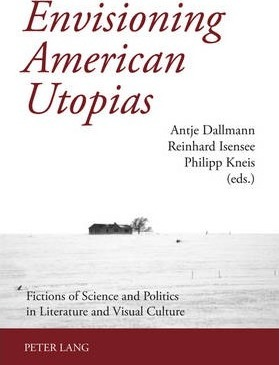 Envisioning American Utopias: Fictions of Science and Politics in Literature and Visual Culture