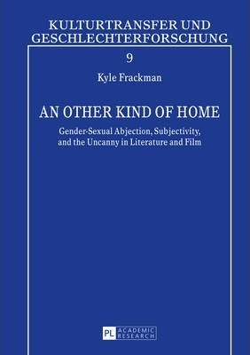 An other Kind of Home  Gender-Sexual Abjection, Subjectivity, and the Uncanny in Literature and Film